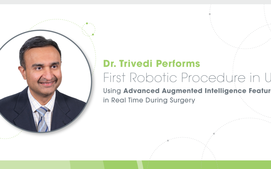 Dr. Trivedi Performs First Robotic Procedure in US Using Advanced Augmented Intelligence Features in Real Time During Surgery